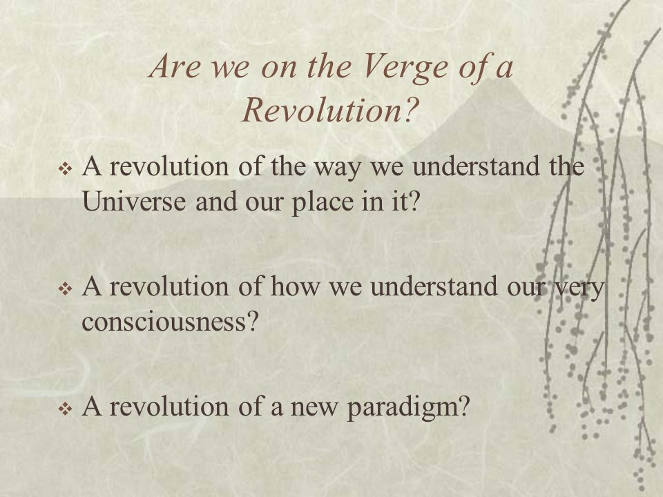 Are we on the Verge of a Revolution? A revolution of the way we understand the Universe and our place in it? A revolution of how we understand our ver