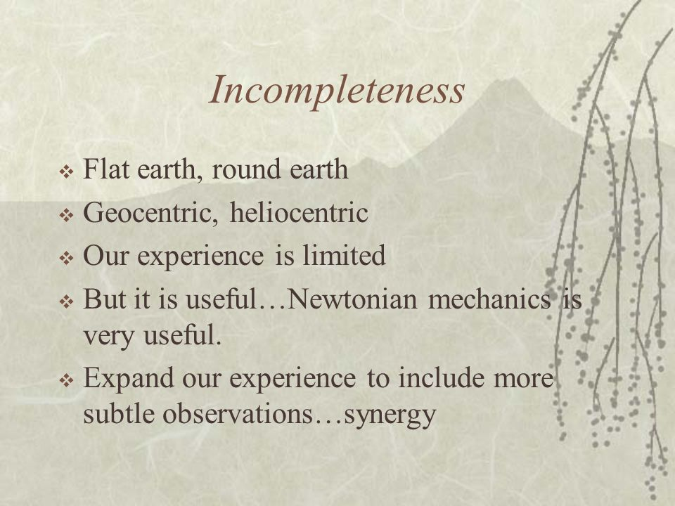 Incompleteness Flat earth, round earth Geocentric, heliocentric Our experience is limited But it is useful…Newtonian mechanics is very useful. Expand