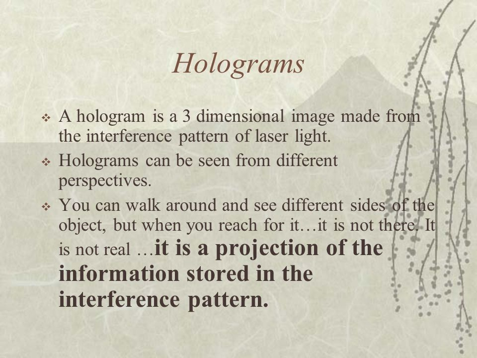 Holograms A hologram is a 3 dimensional image made from the interference pattern of laser light. Holograms can be seen from different perspectives. Yo
