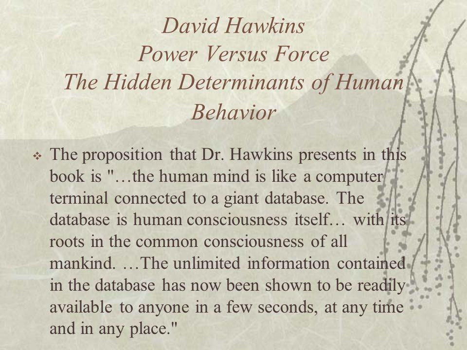 David Hawkins Power Versus Force The Hidden Determinants of Human Behavior The proposition that Dr. Hawkins presents in this book is