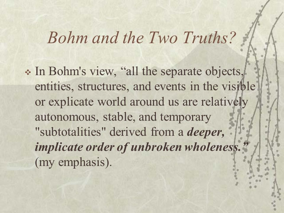 Bohm and the Two Truths? In Bohm's view, all the separate objects, entities, structures, and events in the visible or explicate world around us are re