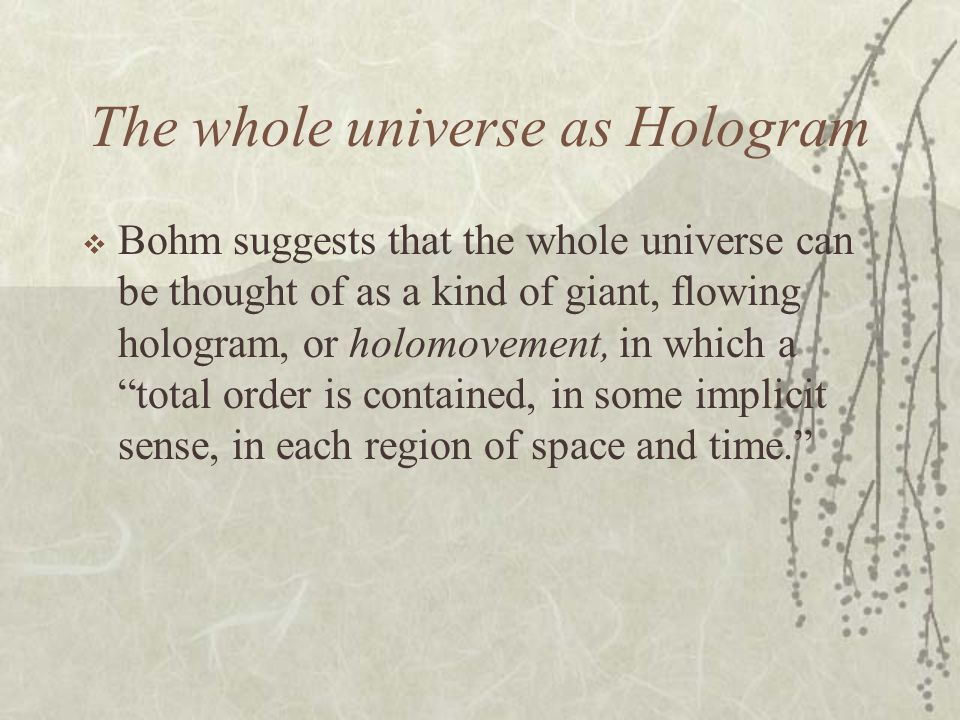 The whole universe as Hologram Bohm suggests that the whole universe can be thought of as a kind of giant, flowing hologram, or holomovement, in which