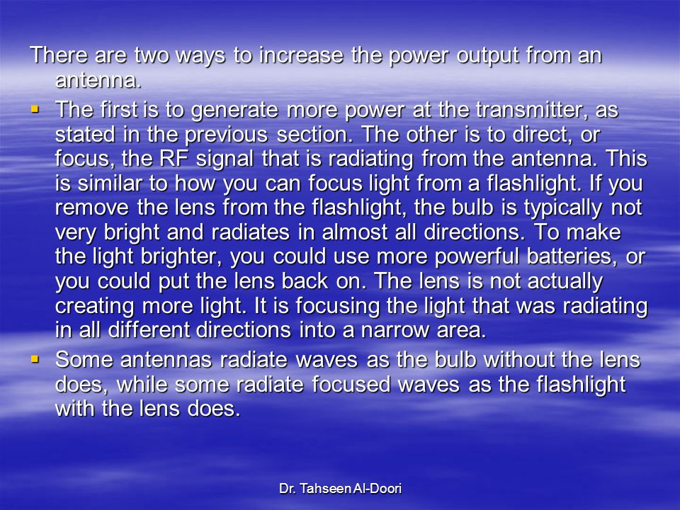 Dr. Tahseen Al-Doori There are two ways to increase the power output from an antenna. The first is to generate more power at the transmitter, as state