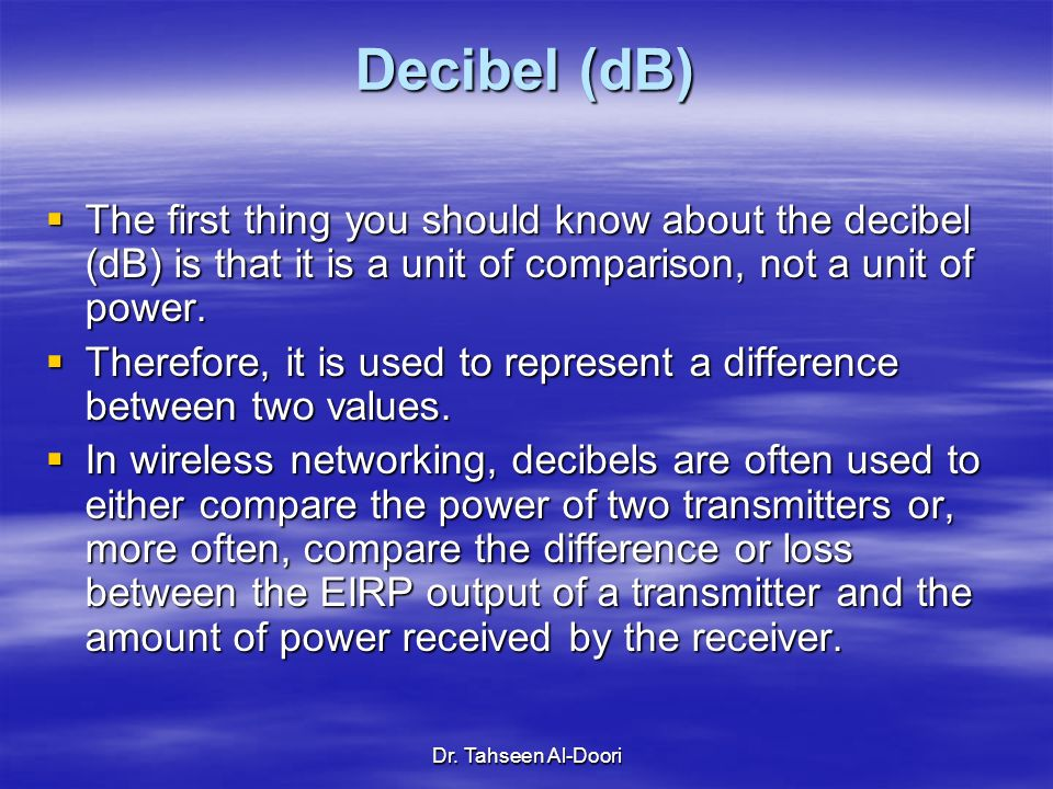 Dr. Tahseen Al-Doori Decibel (dB) The first thing you should know about the decibel (dB) is that it is a unit of comparison, not a unit of power. The