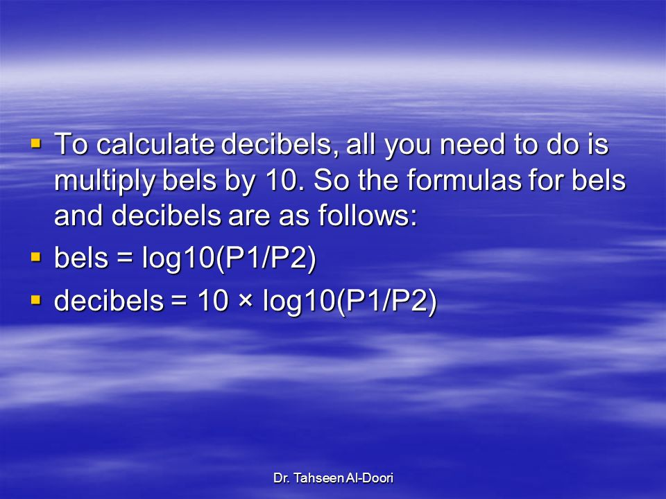 Dr. Tahseen Al-Doori To calculate decibels, all you need to do is multiply bels by 10. So the formulas for bels and decibels are as follows: To calcul