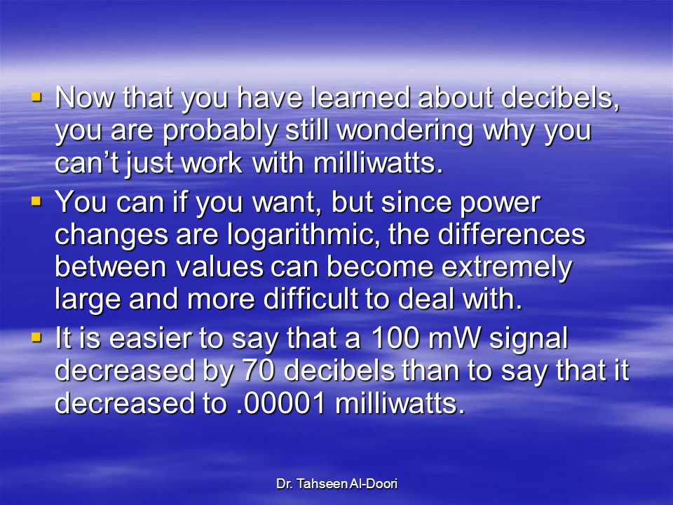 Dr. Tahseen Al-Doori Now that you have learned about decibels, you are probably still wondering why you cant just work with milliwatts. Now that you h