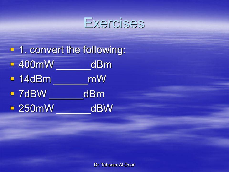 Dr. Tahseen Al-Doori Exercises 1. convert the following: 1. convert the following: 400mW ______dBm 400mW ______dBm 14dBm ______mW 14dBm ______mW 7dBW