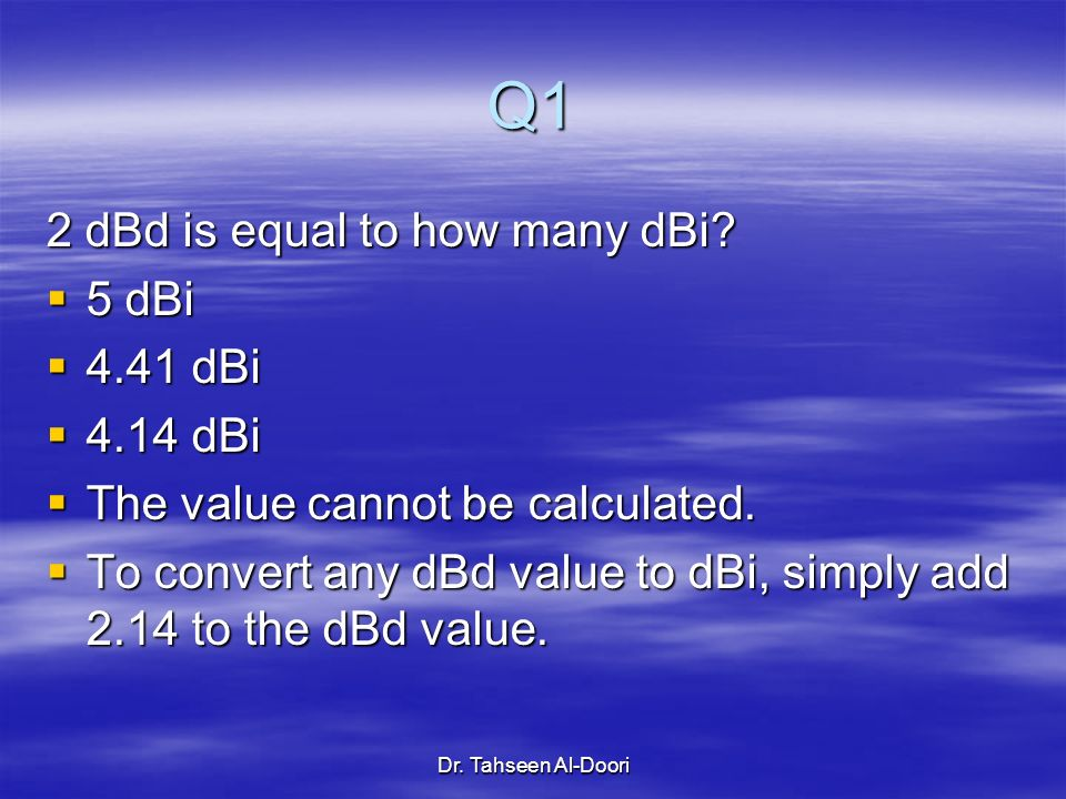 Dr. Tahseen Al-Doori Q1 2 dBd is equal to how many dBi? 5 dBi 5 dBi 4.41 dBi 4.41 dBi 4.14 dBi 4.14 dBi The value cannot be calculated. The value cann