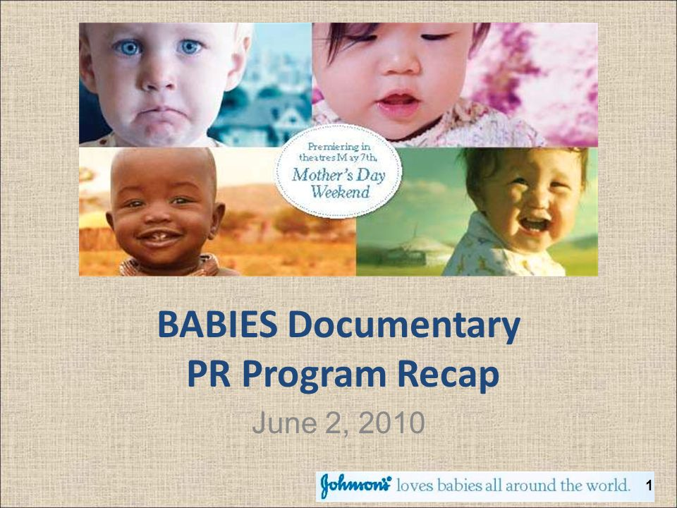 BABIES PR Campaign Snapshot 2 Program Synopsis JOHNSONS® partnered with Focus Features for their 2010 release of BABIES, a documentary that depicts the shared experiences and cultures of four infants growing up in various parts of the world.