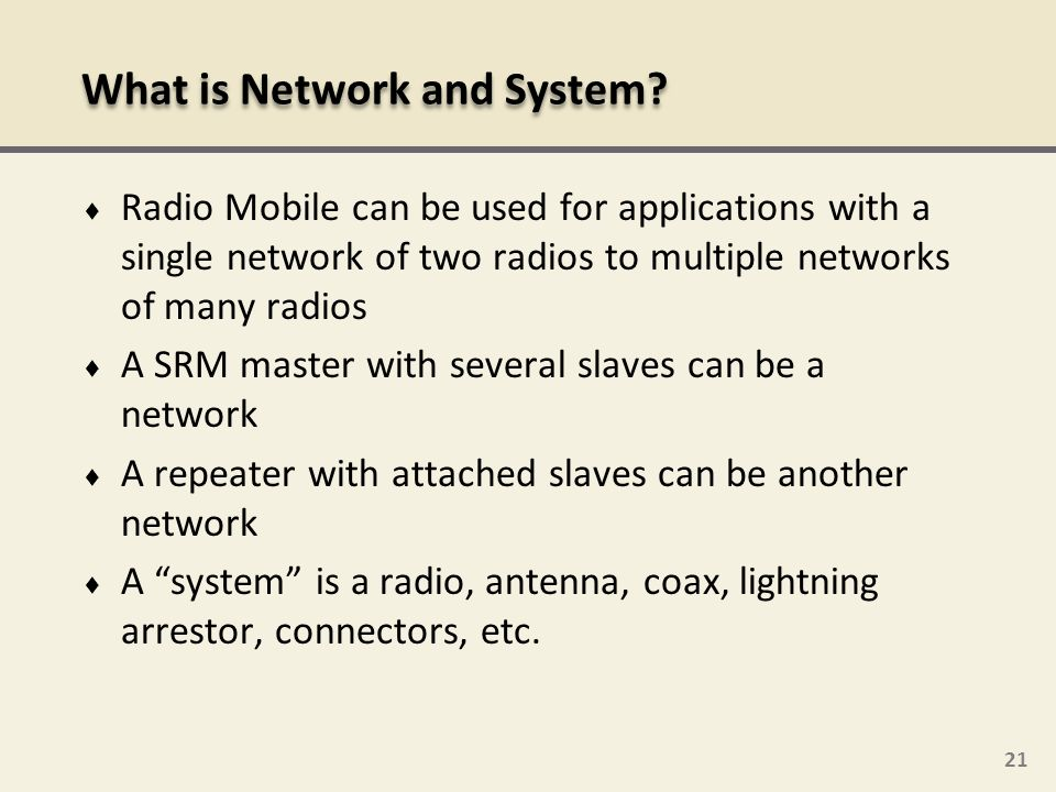 21 Radio Mobile can be used for applications with a single network of two radios to multiple networks of many radios A SRM master with several slaves