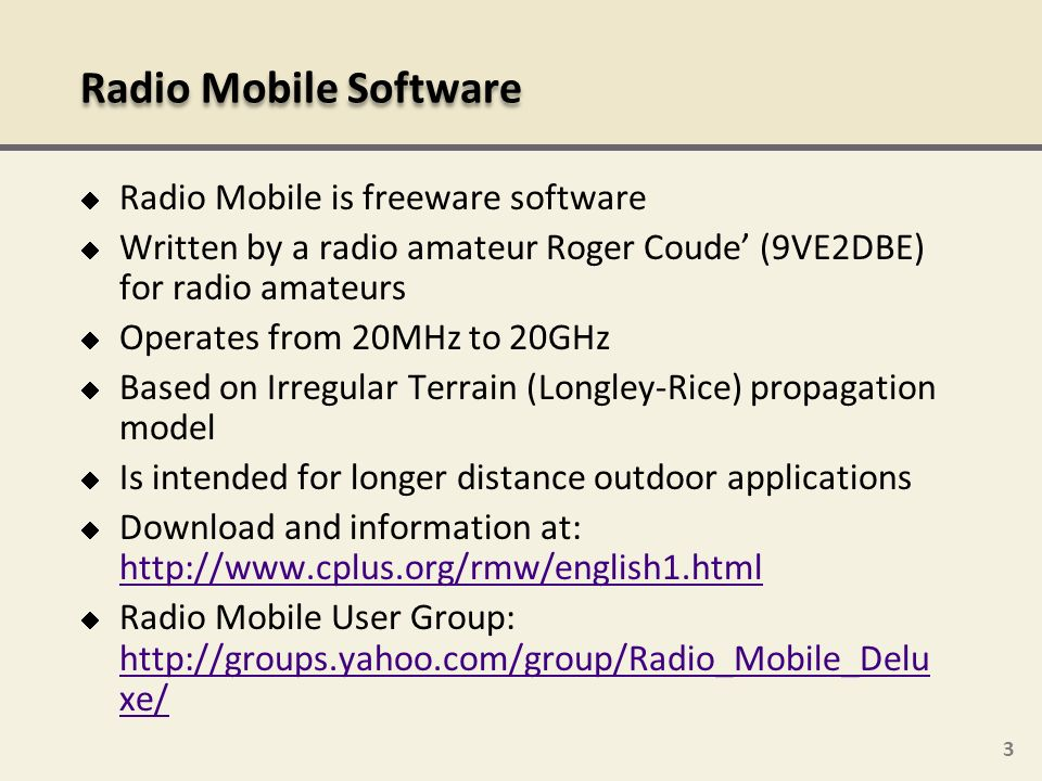 3 Radio Mobile is freeware software Written by a radio amateur Roger Coude (9VE2DBE) for radio amateurs Operates from 20MHz to 20GHz Based on Irregula