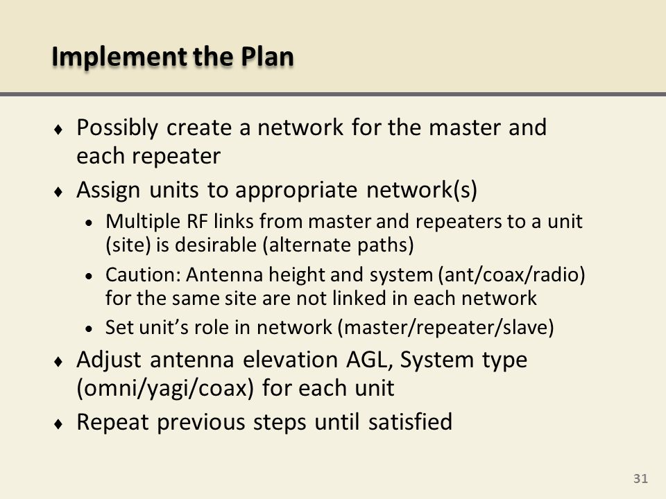 31 Possibly create a network for the master and each repeater Assign units to appropriate network(s) Multiple RF links from master and repeaters to a