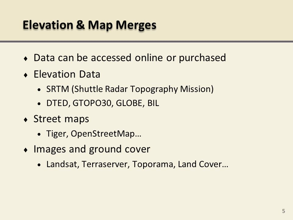 5 Data can be accessed online or purchased Elevation Data SRTM (Shuttle Radar Topography Mission) DTED, GTOPO30, GLOBE, BIL Street maps Tiger, OpenStr
