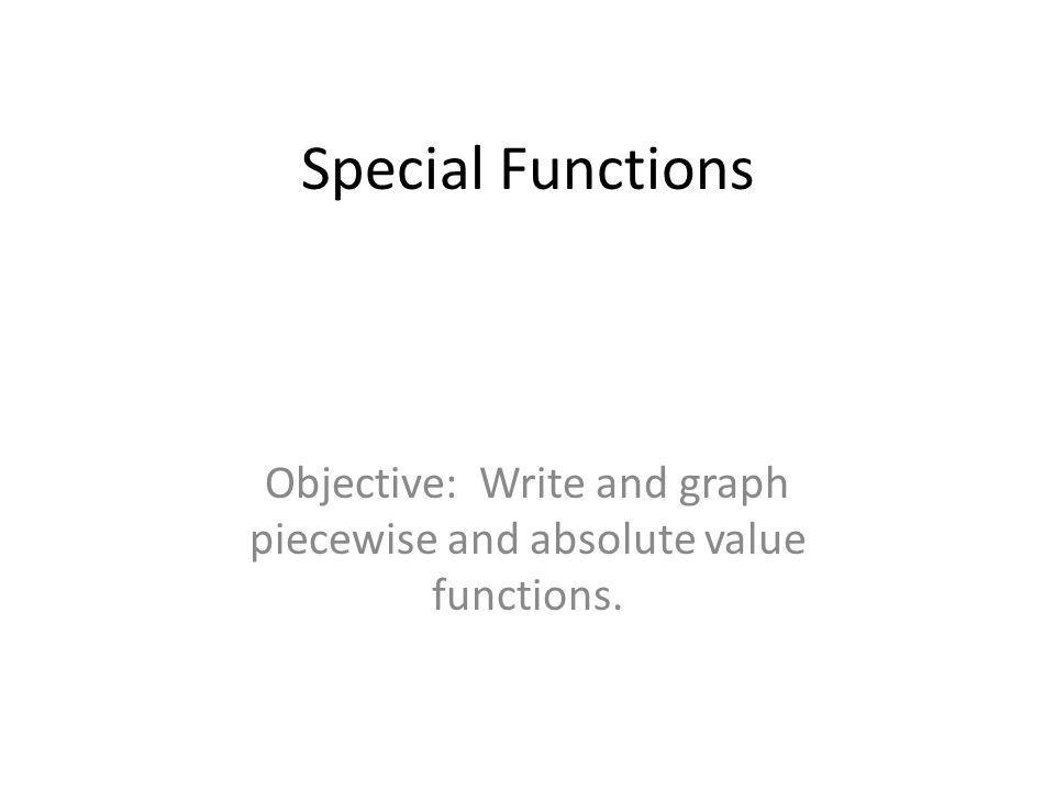 Special Functions Objective: Write and graph piecewise and absolute value functions.