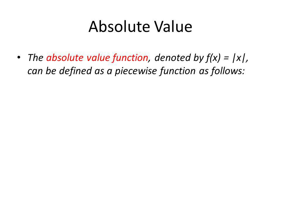 Absolute Value The absolute value function, denoted by f(x) = |x|, can be defined as a piecewise function as follows:
