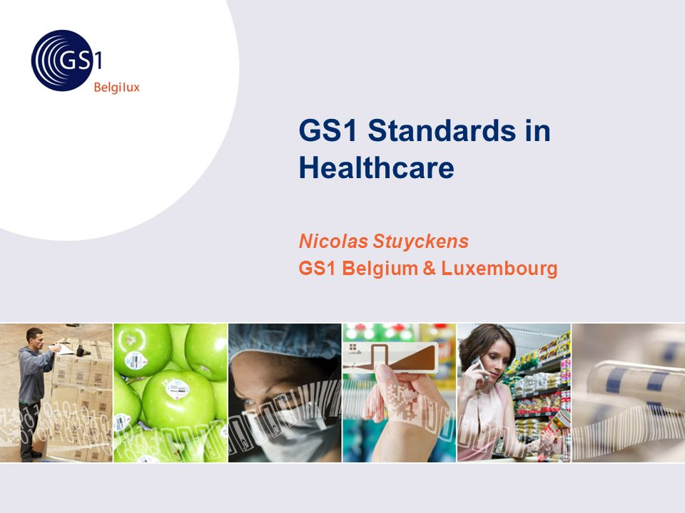 GS1 Standards in Healthcare Nicolas Stuyckens GS1 Belgium & Luxembourg