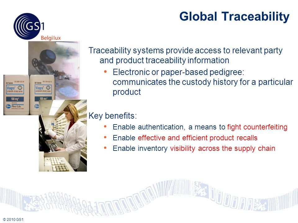 © 2010 GS1 Global Traceability Traceability systems provide access to relevant party and product traceability information Electronic or paper-based pedigree: communicates the custody history for a particular product Key benefits: Enable authentication, a means to fight counterfeiting Enable effective and efficient product recalls Enable inventory visibility across the supply chain