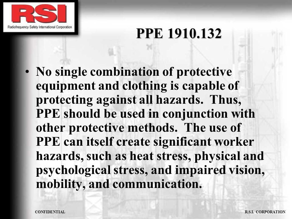 CONFIDENTIAL R.S.I. CORPORATION PPE 1910.132 No single combination of protective equipment and clothing is capable of protecting against all hazards.