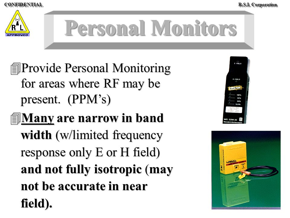 CONFIDENTIAL R.S.I. Corporation Personal Monitors 4Provide Personal Monitoring for areas where RF may be present. (PPMs) 4Many are narrow in band widt