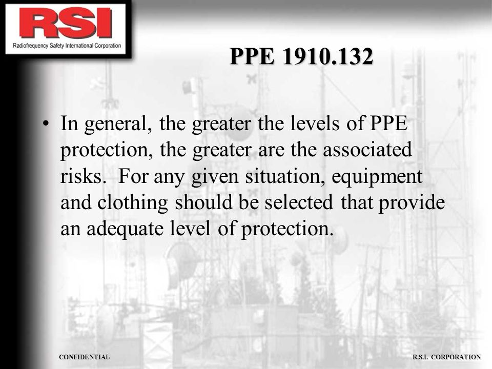 CONFIDENTIAL R.S.I. CORPORATION PPE 1910.132 In general, the greater the levels of PPE protection, the greater are the associated risks. For any given