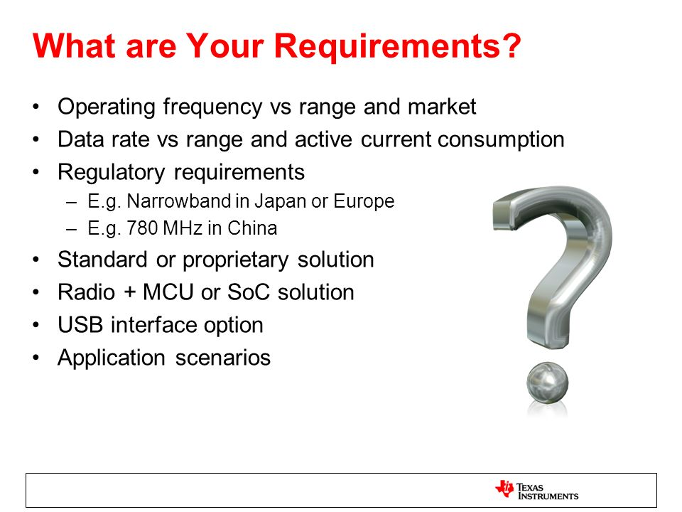 What are Your Requirements? Operating frequency vs range and market Data rate vs range and active current consumption Regulatory requirements –E.g. Na