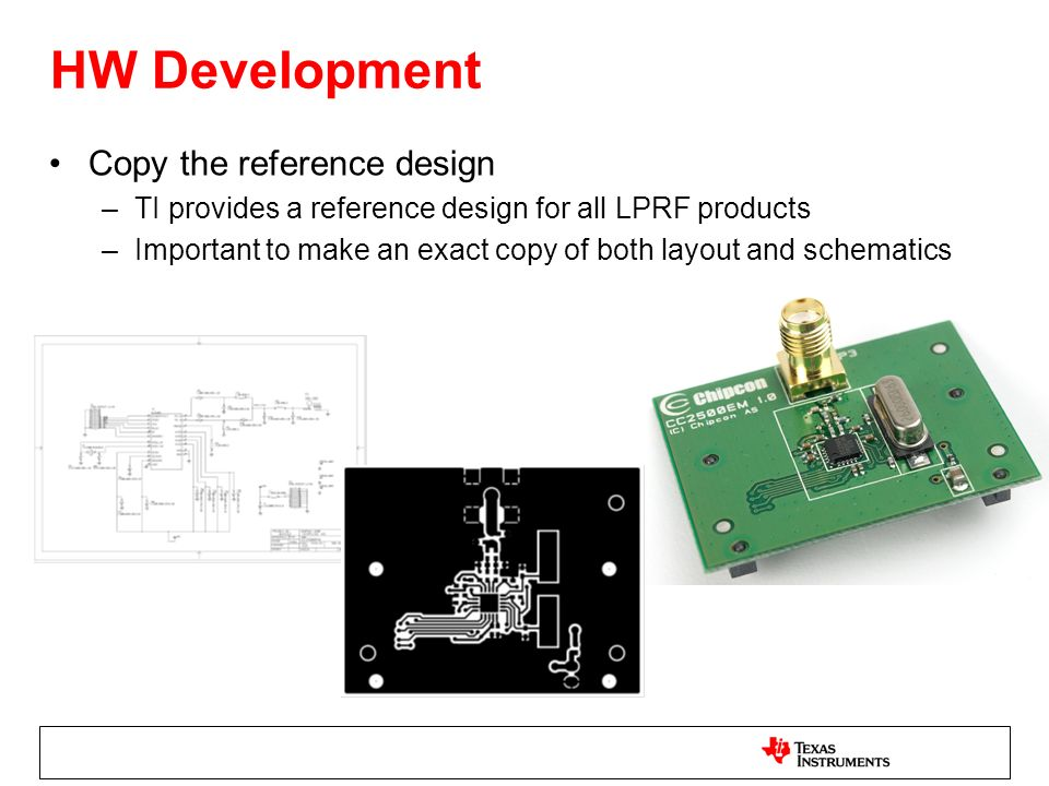 HW Development Copy the reference design –TI provides a reference design for all LPRF products –Important to make an exact copy of both layout and sch