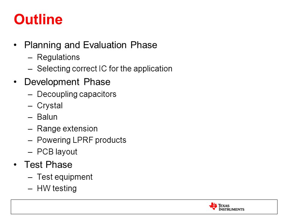 Outline Planning and Evaluation Phase –Regulations –Selecting correct IC for the application Development Phase –Decoupling capacitors –Crystal –Balun –Range extension –Powering LPRF products –PCB layout Test Phase –Test equipment –HW testing