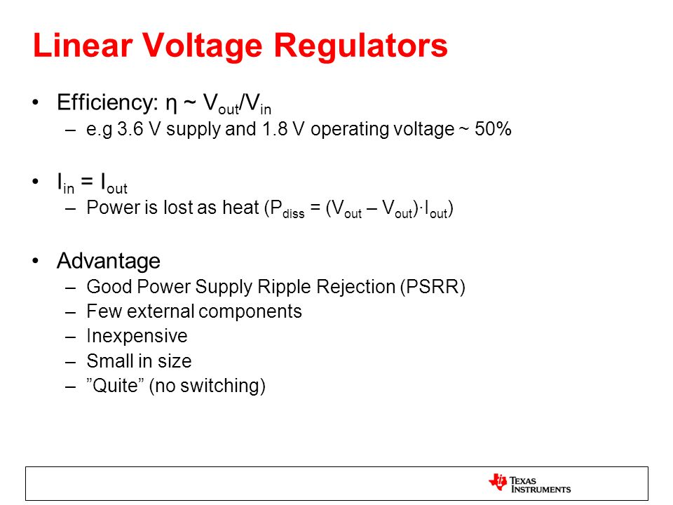 Linear Voltage Regulators Efficiency: η ~ V out /V in –e.g 3.6 V supply and 1.8 V operating voltage ~ 50% I in = I out –Power is lost as heat (P diss