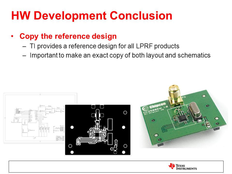 HW Development Conclusion Copy the reference design –TI provides a reference design for all LPRF products –Important to make an exact copy of both layout and schematics