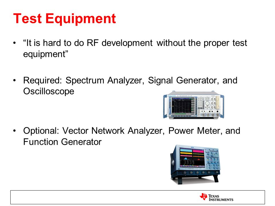 Test Equipment It is hard to do RF development without the proper test equipment Required: Spectrum Analyzer, Signal Generator, and Oscilloscope Optional: Vector Network Analyzer, Power Meter, and Function Generator