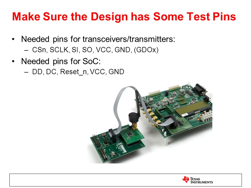 Make Sure the Design has Some Test Pins Needed pins for transceivers/transmitters: –CSn, SCLK, SI, SO, VCC, GND, (GDOx) Needed pins for SoC: –DD, DC,