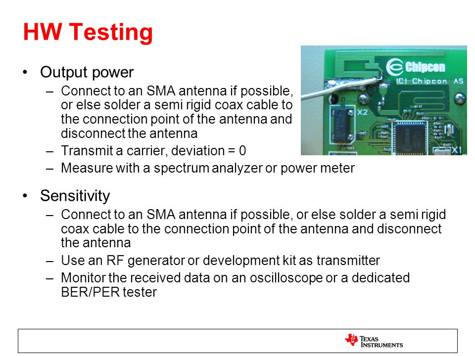 HW Testing Output power –Connect to an SMA antenna if possible, or else solder a semi rigid coax cable to the connection point of the antenna and disconnect the antenna –Transmit a carrier, deviation = 0 –Measure with a spectrum analyzer or power meter Sensitivity –Connect to an SMA antenna if possible, or else solder a semi rigid coax cable to the connection point of the antenna and disconnect the antenna –Use an RF generator or development kit as transmitter –Monitor the received data on an oscilloscope or a dedicated BER/PER tester