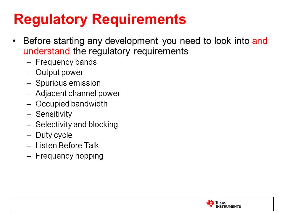 Regulatory Requirements Before starting any development you need to look into and understand the regulatory requirements –Frequency bands –Output power –Spurious emission –Adjacent channel power –Occupied bandwidth –Sensitivity –Selectivity and blocking –Duty cycle –Listen Before Talk –Frequency hopping