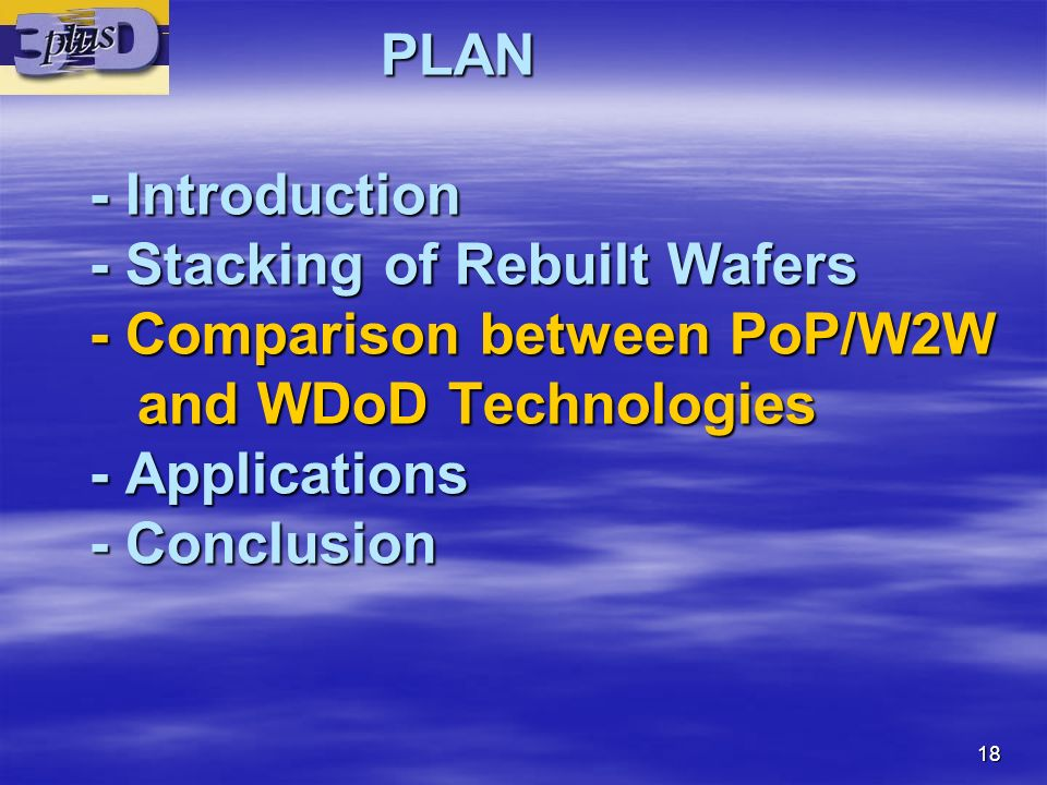 18 PLAN - Introduction - Stacking of Rebuilt Wafers - Comparison between PoP/W2W and WDoD Technologies - Applications - Conclusion PLAN - Introduction