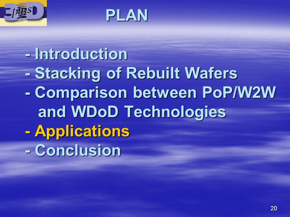 20 PLAN - Introduction - Stacking of Rebuilt Wafers - Comparison between PoP/W2W and WDoD Technologies - Applications - Conclusion PLAN - Introduction