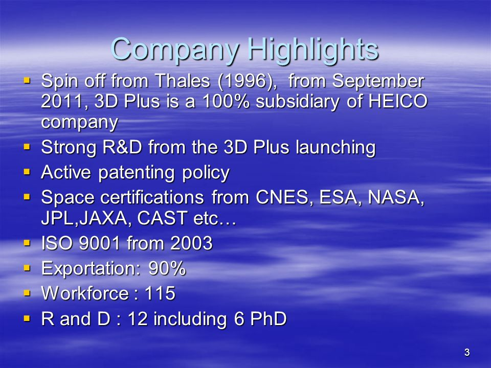 3 Company Highlights Spin off from Thales (1996), from September 2011, 3D Plus is a 100% subsidiary of HEICO company Spin off from Thales (1996), from
