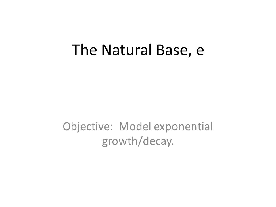 The Natural Base, e Objective: Model exponential growth/decay.