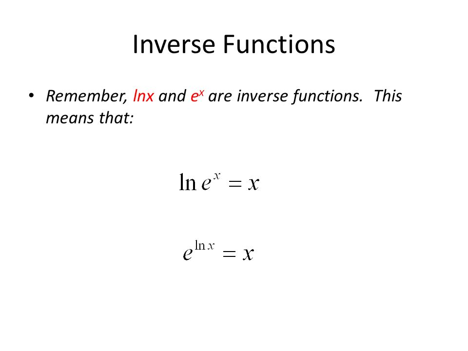 Inverse Functions Remember, lnx and e x are inverse functions. This means that: