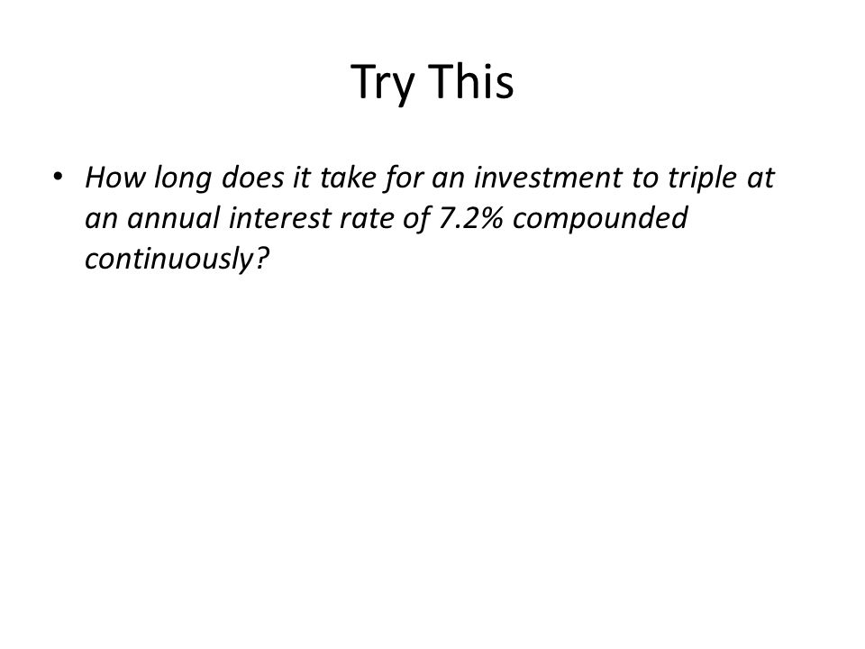 Try This How long does it take for an investment to triple at an annual interest rate of 7.2% compounded continuously
