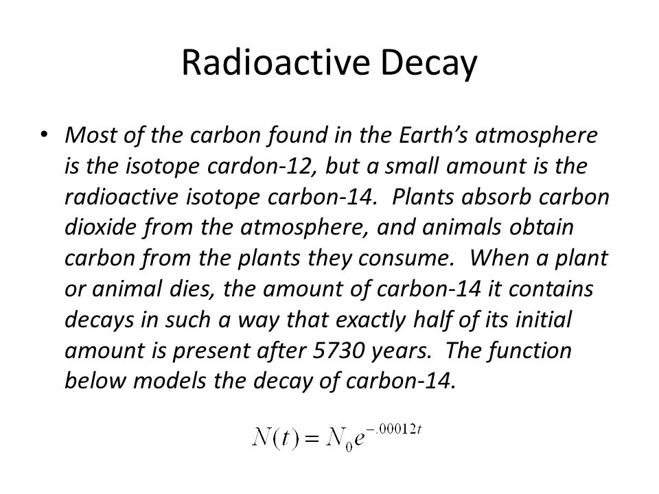 Radioactive Decay Most of the carbon found in the Earths atmosphere is the isotope cardon-12, but a small amount is the radioactive isotope carbon-14.
