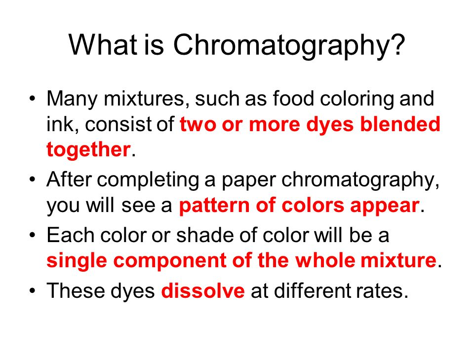 What is Chromatography? Many mixtures, such as food coloring and ink, consist of two or more dyes blended together. After completing a paper chromatog
