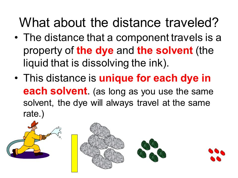 What about the distance traveled? The distance that a component travels is a property of the dye and the solvent (the liquid that is dissolving the in