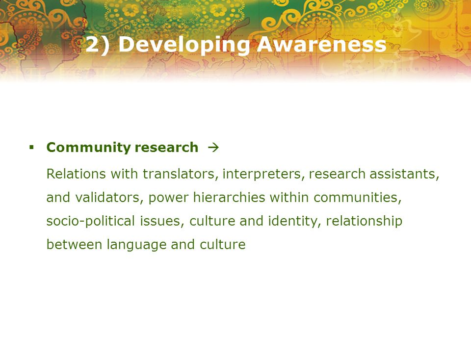 2) Developing Awareness Community research Relations with translators, interpreters, research assistants, and validators, power hierarchies within communities, socio-political issues, culture and identity, relationship between language and culture