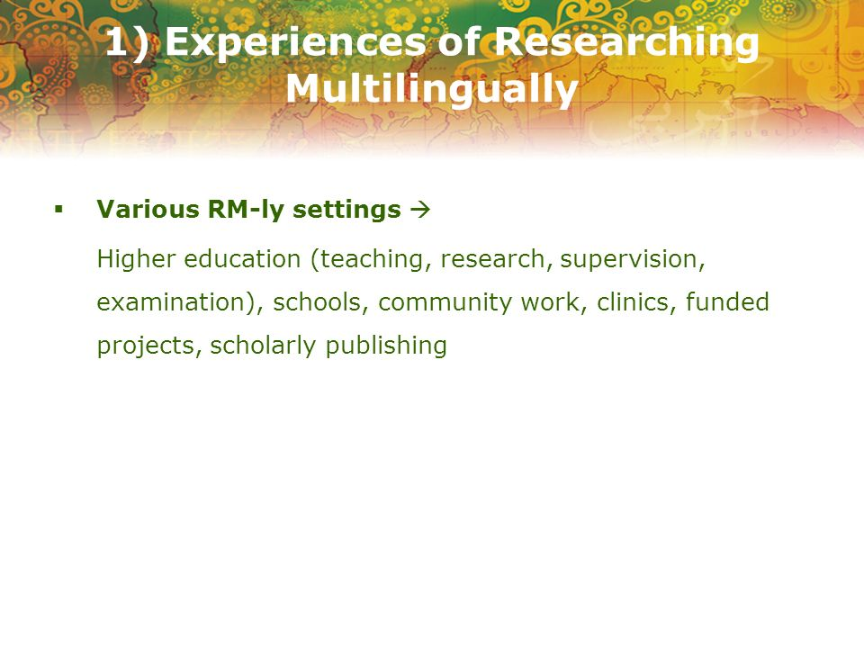 1) Experiences of Researching Multilingually Various RM-ly settings Higher education (teaching, research, supervision, examination), schools, community work, clinics, funded projects, scholarly publishing