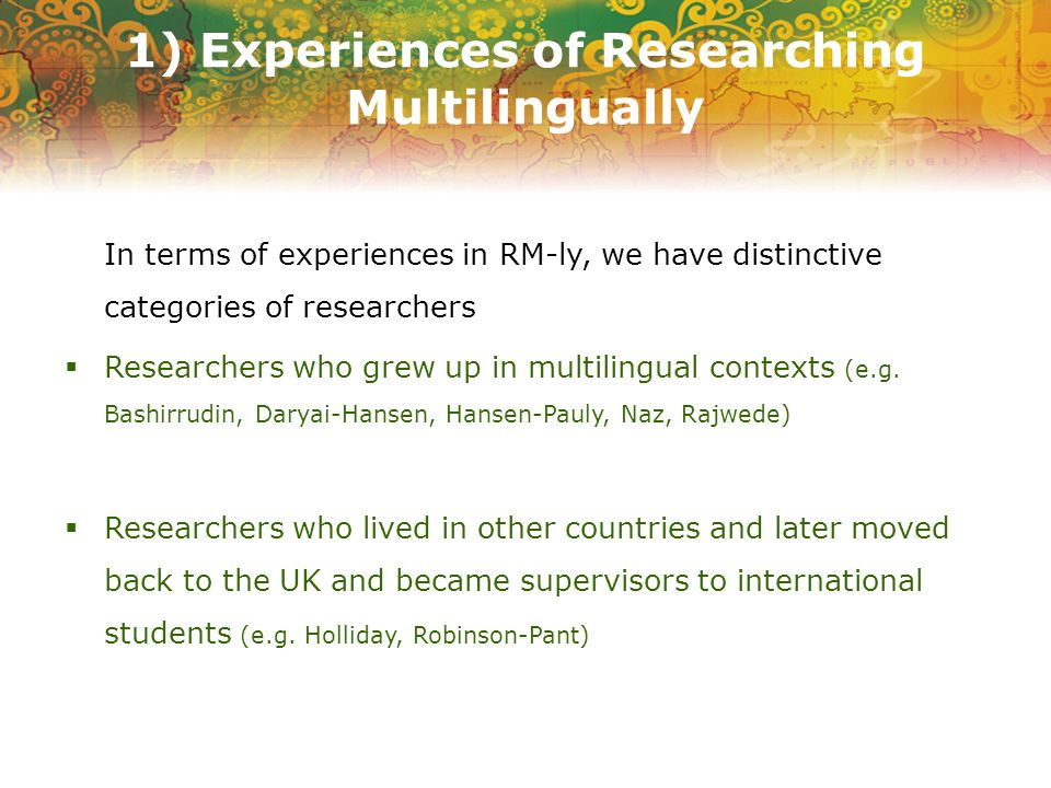 1) Experiences of Researching Multilingually PhD researchers (e.g., Campbell-Thomson, Ganassin, Zhou, Naz, Wang) Researchers working on multilingual collaborative projects (e.g., Davcheva, Gomez, Risager)