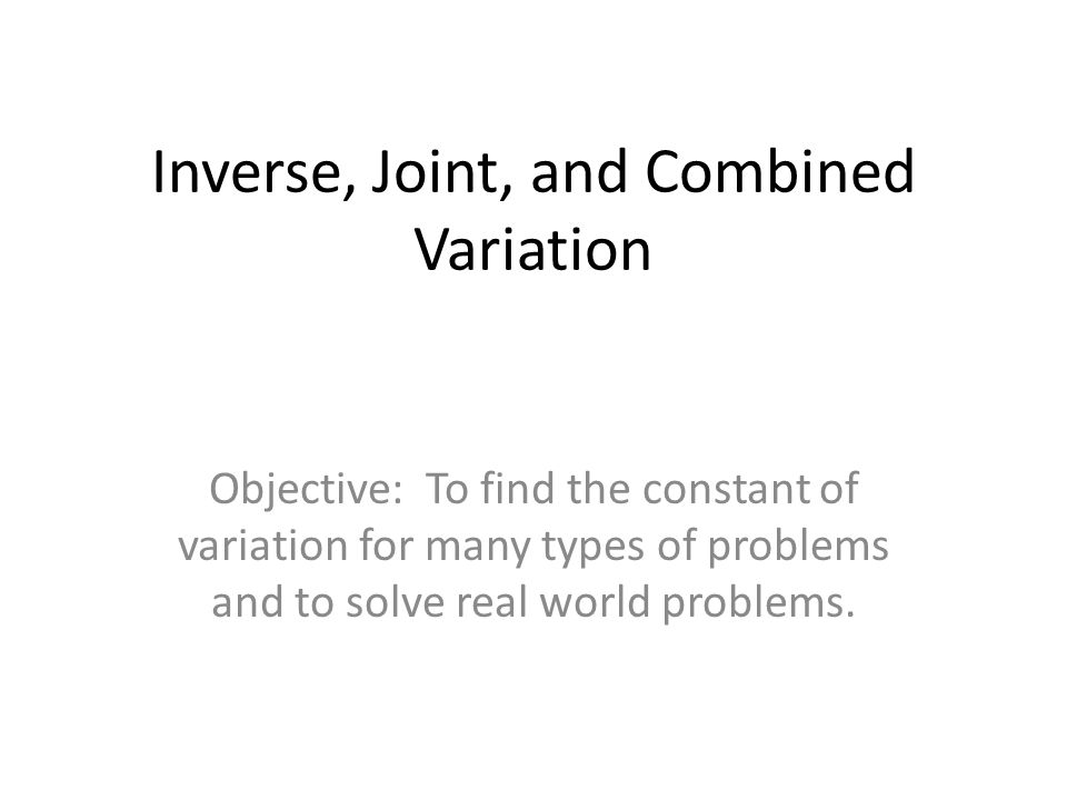 Inverse, Joint, and Combined Variation Objective: To find the constant of variation for many types of problems and to solve real world problems.