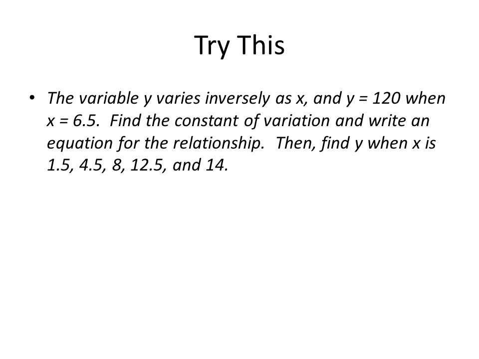 Try This The variable y varies inversely as x, and y = 120 when x = 6.5. Find the constant of variation and write an equation for the relationship. Th