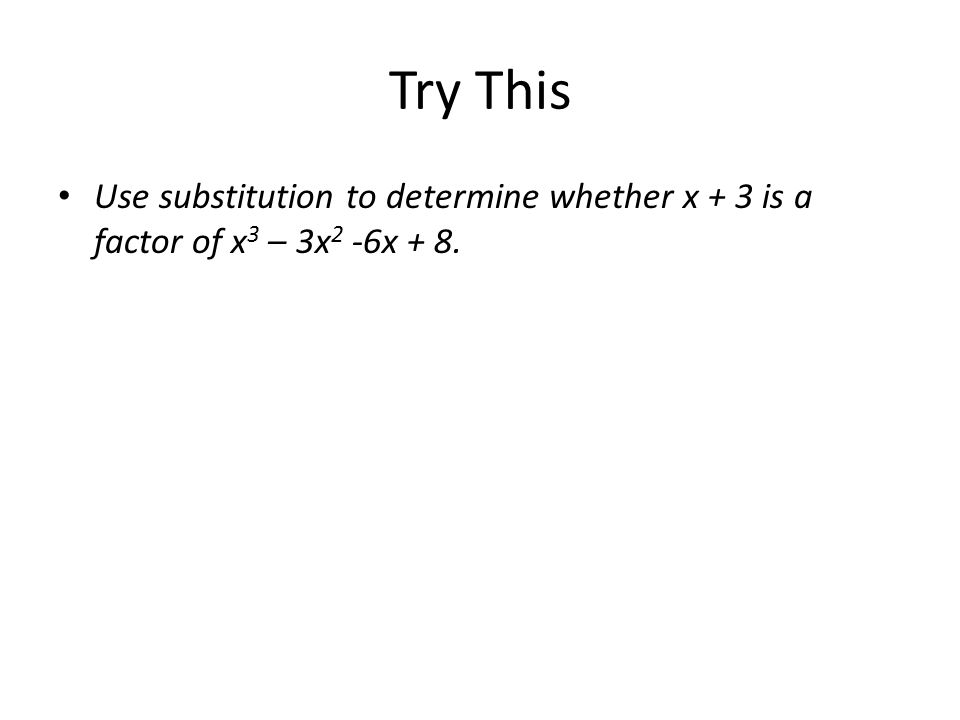 Try This Use substitution to determine whether x + 3 is a factor of x 3 – 3x 2 -6x + 8.