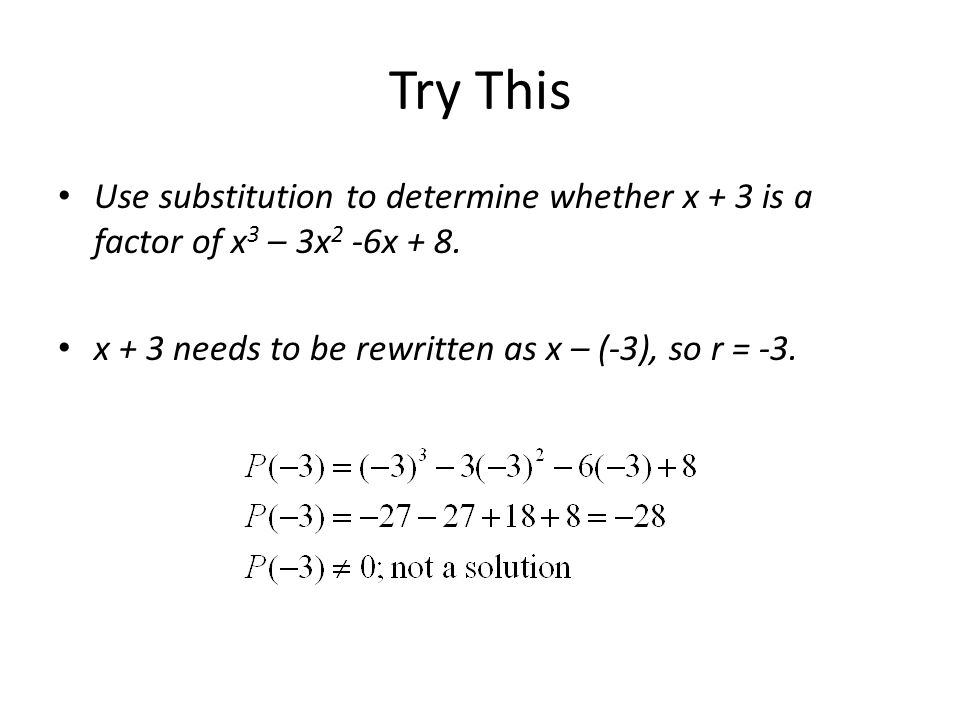 Try This Use substitution to determine whether x + 3 is a factor of x 3 – 3x 2 -6x + 8. x + 3 needs to be rewritten as x – (-3), so r = -3.