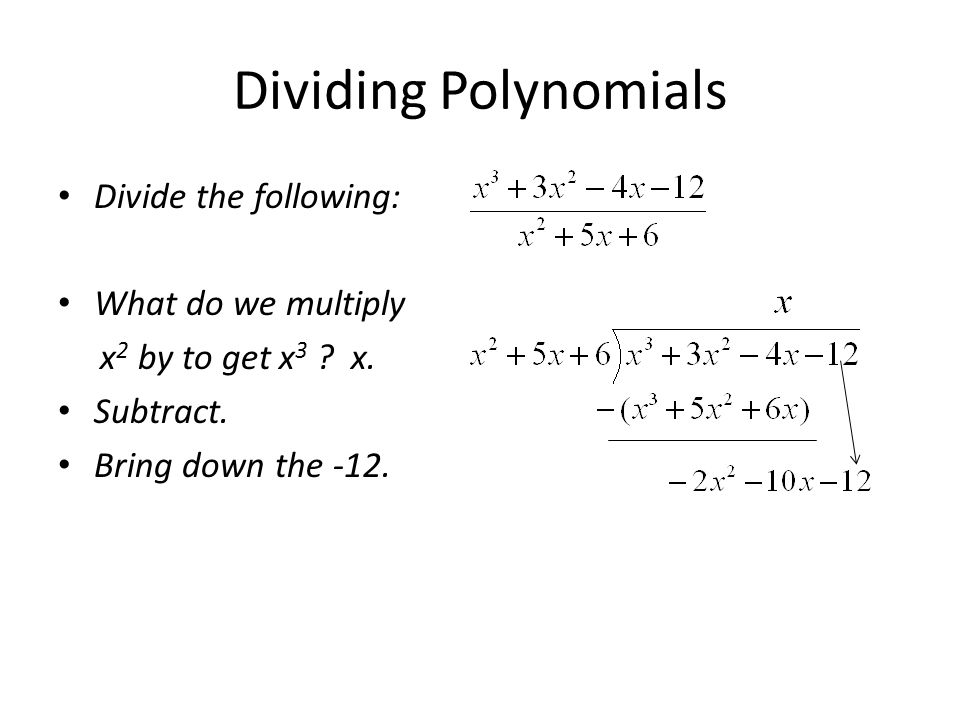 Dividing Polynomials Divide the following: What do we multiply x 2 by to get x 3 ? x. Subtract. Bring down the -12.